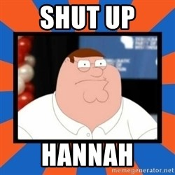 Shut up Meg - Shut up hannah