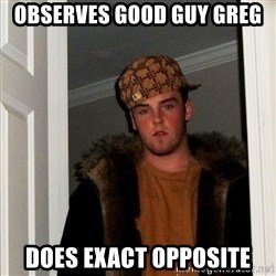 Scumbag Steve - observes good guy greg does exact opposite