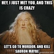 Gandalf1 - hey, i just met you, and this is crazy let's go to mordor, and kill sauron maybe
