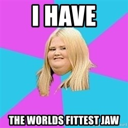 Fat Girl - i have the worlds fittest jaw