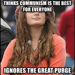 COLLEGE LIBERAL GIRL - thinks communism is the best for everyone ignores the great purge