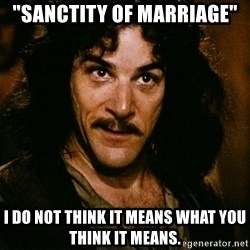 "Inigo Montoya - ""Sanctity of marriage"" I do not think it means what you think it means."