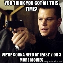 Jason Bourne - you think you got me this time? we're gonna need at least 2 or 3 more movies