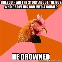 Anti Joke Chicken - did you hear the story about the guy who drove his car into a canal? he drowned