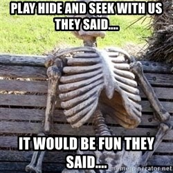 Waiting For Op - play hide and seek with us they said.... it would be fun they said....