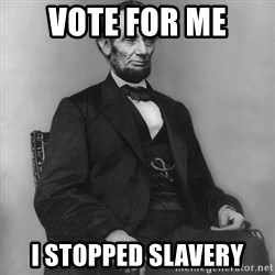 Abraham Lincoln  - Vote for me  i stopped slavery