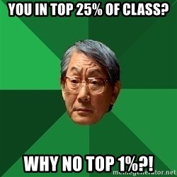 High Expectations Asian Father - you in top 25% of class? why no top 1%?!