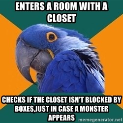 Paranoid Parrot - Enters a room with a closet CHECKS IF THE CLOSET ISN'T BLOCKED BY BOXES,JUST IN CASE A MONSTER APPEARS