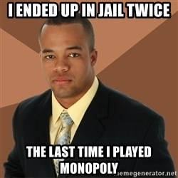 Successful Black Man - I ended up in Jail twice The last time I played monopoly
