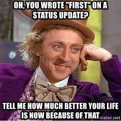 """Willy Wonka - oh, you wrote """"first"""" on a status update? tell me how much better your life is now because of that"""