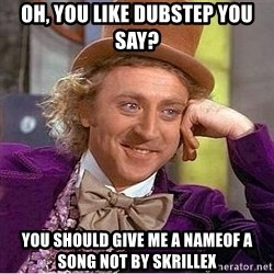 Willy Wonka - Oh, you Like dubstep you say? YOU SHOULD gIVE ME A NAMEOF A SONG NOT BY SKRILLEX