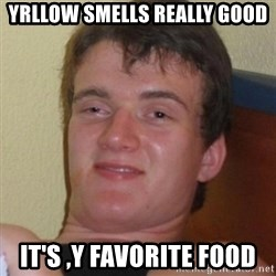 Really highguy - yrllow smells really good it's ,y favorite food