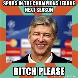 Arsene Wenger - Spurs in the champions league next season bitch please