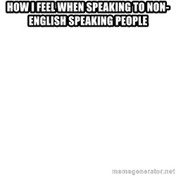 Blank 1234 - How I feel when speaking to Non-English Speaking People