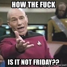 Picard Wtf - how the fuck is it not friday??
