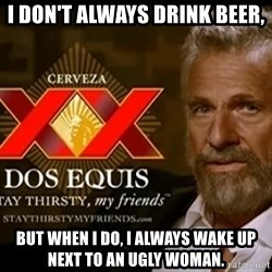 Dos Equis Man - I don't always drink beer, but when I do, i always wake up next to an ugly woman.