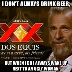 Dos Equis Man - i don't always drink beer, but when I do i always wake up next to an ugly woman.