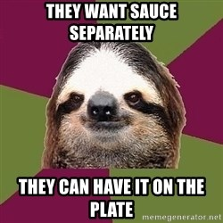 Just-Lazy-Sloth - they want sauce separately They can have it on the plate
