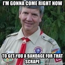 creepy boyscout leader - I'm gonna come right now to get you a bandage for that scrape