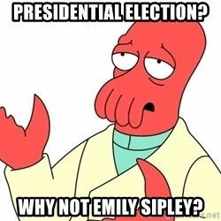 Why not zoidberg? - PRESIDENTIAL election? Why not emily sipley?