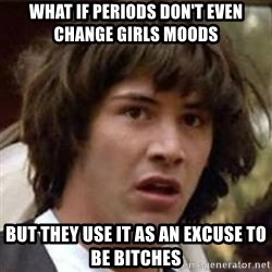 Conspiracy Keanu - What if periods don't even change girls moods  but they use it as an excuse to be bitches