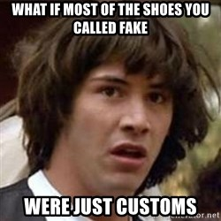 Conspiracy Keanu - what if most of the shoes you called fake were just customs