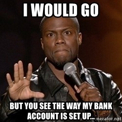 Kevin Hart - I would go but you see the way my bank account is set up...