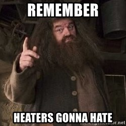 Hagrid - remember heaters gonna hate