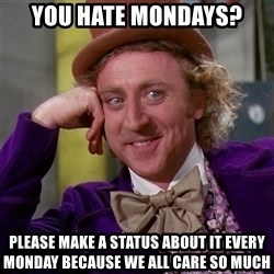 Willy Wonka - you hate mondays? Please make a status about it every monday because we all care so much