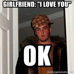 "Scumbag Steve - Girlfriend: ""I love you"" ok"