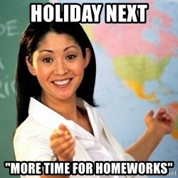 """Unhelpful High School Teacher - Holiday next """"more time for homeworks"""""""