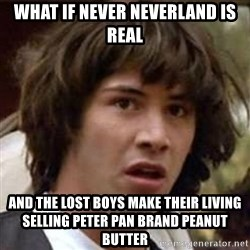 Conspiracy Keanu - What if never neverland is real and the lost boys make their living selling peter pan brand peanut butter