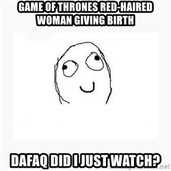 dafuq did i just read face - game of thrones red-haired woman giving birth dafaq did i just watch?