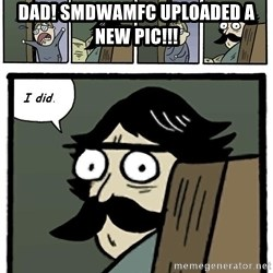 Stare Dad - Dad! SMDWAMFC uploaded a new pic!!!