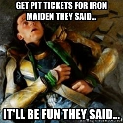 loki down - Get pit tickets for iRon maiden they Said... It'll be fun they said...