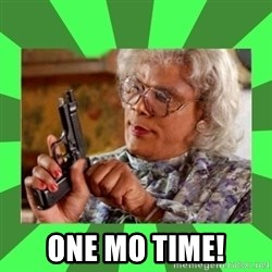 Madea - One mo time!