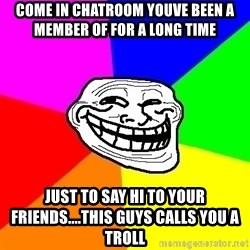 Trollface - come in chatroom youve been a member of for a long time just to say hi to your friends....this guys calls you a troll