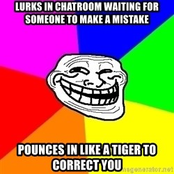 Trollface - lurks in chatroom waiting for someone to make a mistake pounces in like a tiger to correct you