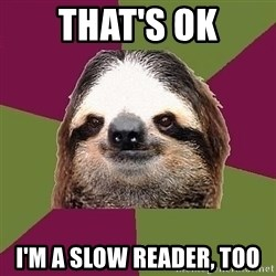 Just-Lazy-Sloth - That's ok I'm a slow reader, too