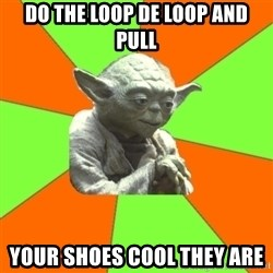 Advicefull Yoda - Do the loop de loop and pull Your shoes cool they are