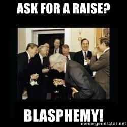 Rich Men Laughing - ask for a raise? blasphemy!