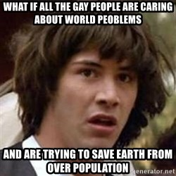 Conspiracy Keanu - what if all the gay people are caring about world peoblems and are trying to save earth from over population