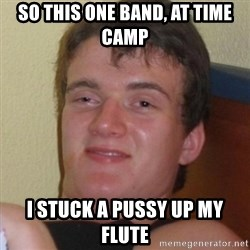 Really highguy - So this one band, at time camp I stuck a pussy up my flute