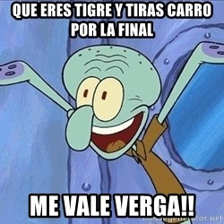Guess What Squidward - Que eres tigre y tiras carro por la final me vale verga!!