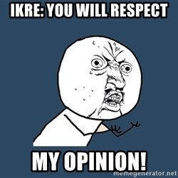 Y U No - IKRE: You will respect my opinion!