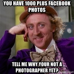 Willy Wonka - you have 1000 plus facebook photos tell me why your not a photographer yet?