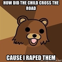 Pedobear - how did the child cross the road cause i raped them