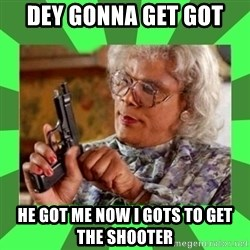 Madea - Dey gonna get got  He got me now I gots to Get the shoOter