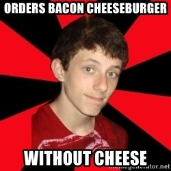 the snob - orders bacon cheeseburger without cheese