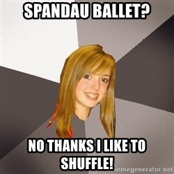 Musically Oblivious 8th Grader - Spandau Ballet? No thanks I like to Shuffle!